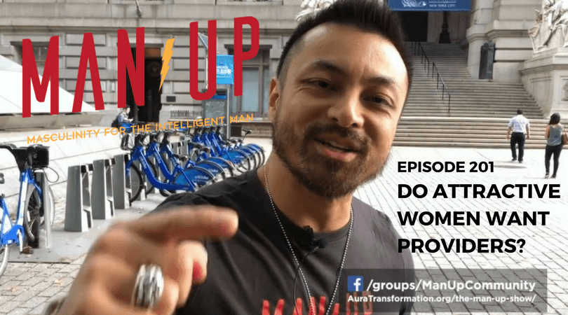 """""""The Man Up Show"""" Ep.201 – Do Attractive Women Want Providers?"""