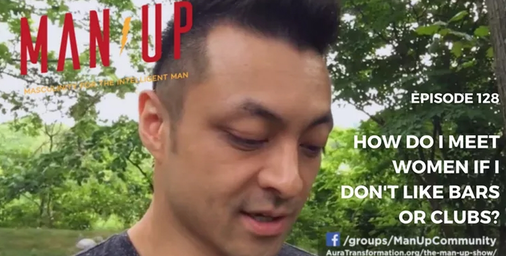 """""""The Man Up Show"""" Ep.128 – How Do I Meet Women If I Don't Like Bars Or Clubs?"""
