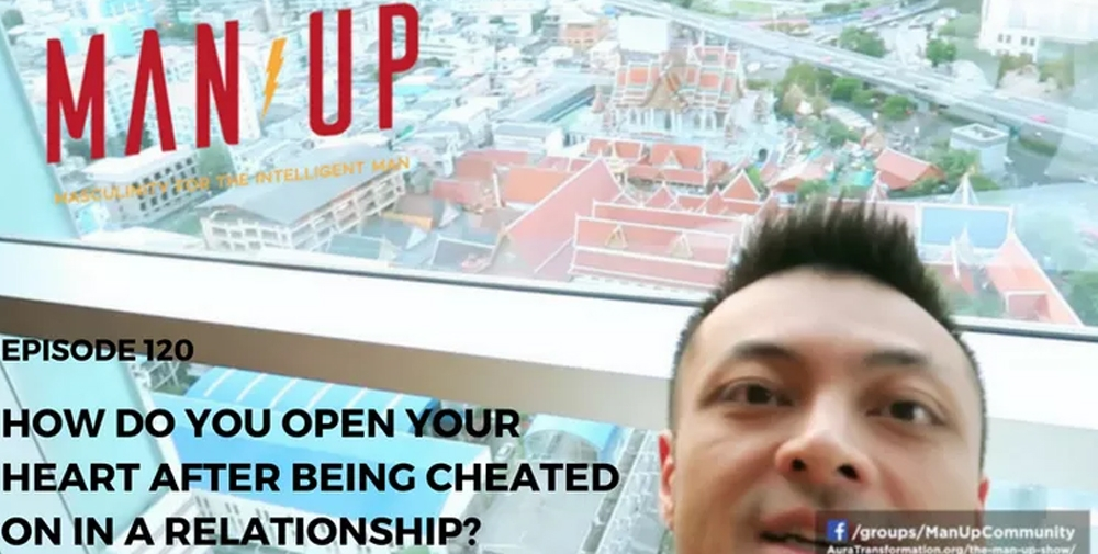 """The Man Up Show"" Ep.120 – How Do You Open Your Heart After Being Cheated On In A Relationship"