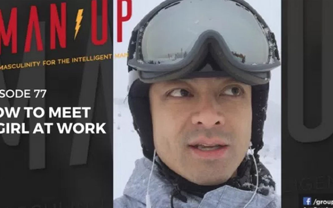 """""""The Man Up Show"""" Ep.77 – How To Meet A Girl At Work"""