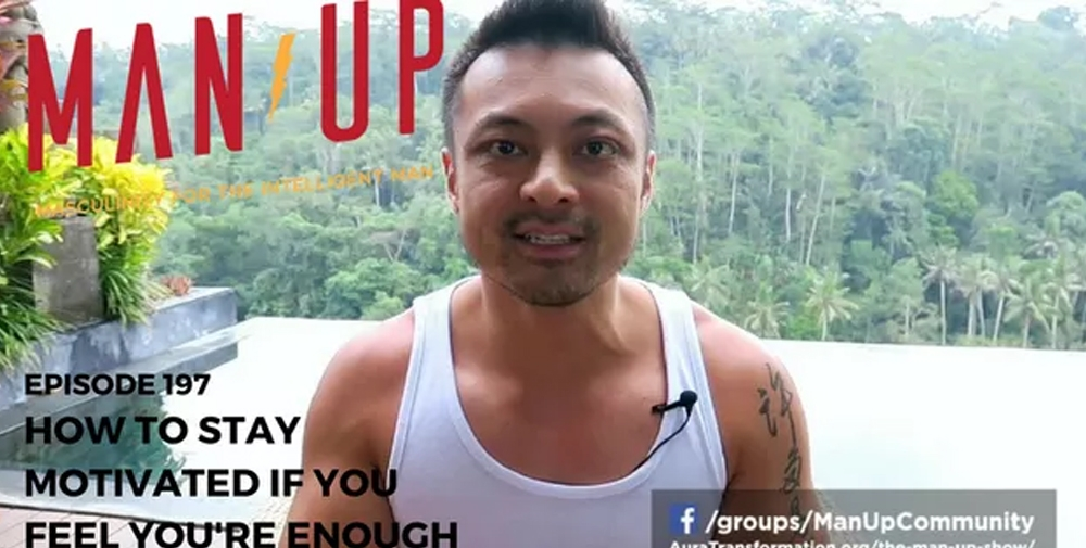 """""""The Man Up Show"""" Ep.197 – How To Stay Motivated If You Feel You're Enough"""