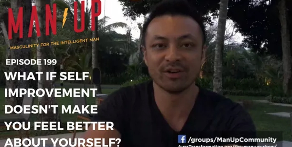 """""""The Man Up Show"""" Ep. 199 – What If Self Improvement Doesn't Make You Feel Better About Yourself?"""