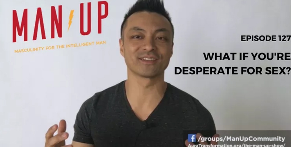 """""""The Man Up Show"""" Ep.127 – What If You're Desperate For Sex"""