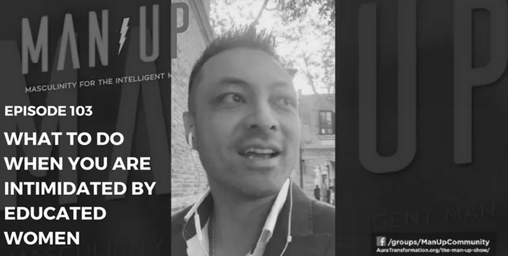 """""""The Man Up Show"""" Ep.103 – What To Do When You Are Intimidated By Educated Women"""