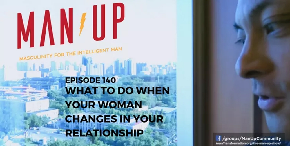 """The Man Up Show"" Ep.140 – What To Do When Your Woman Changes In Your Relationship"