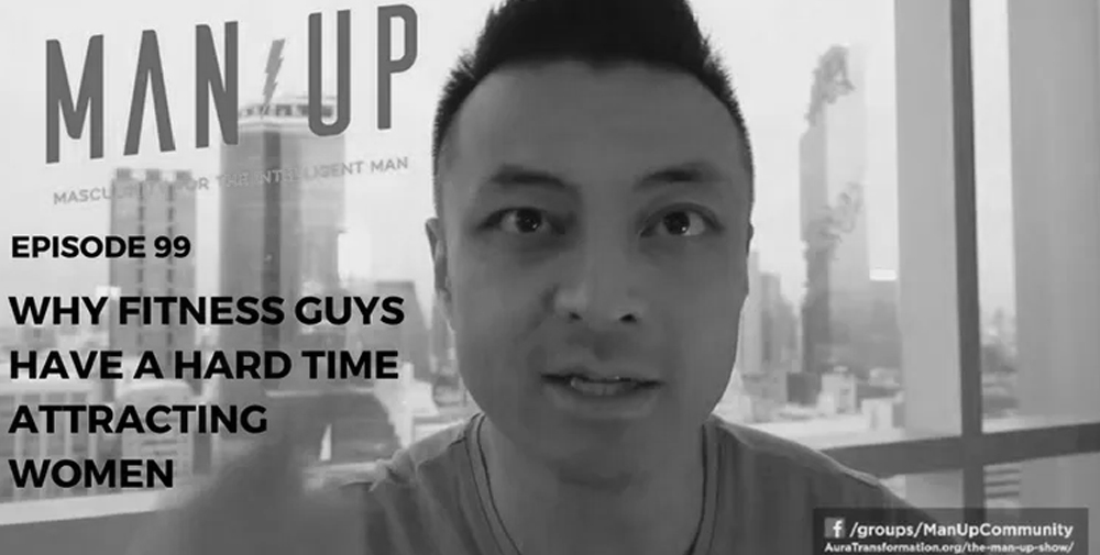 """""""The Man Up Show"""" Ep.99 – Why Fitness Guys Have A Hard Time Attracting Women"""